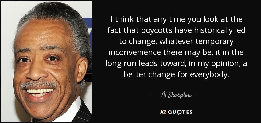 I think that any time you look at the fact that boycotts have historically led to change, whatever temporary inconvenience there may be, it in the long run leads toward, in my opinion, a better change for everybody. - Al Sharpton