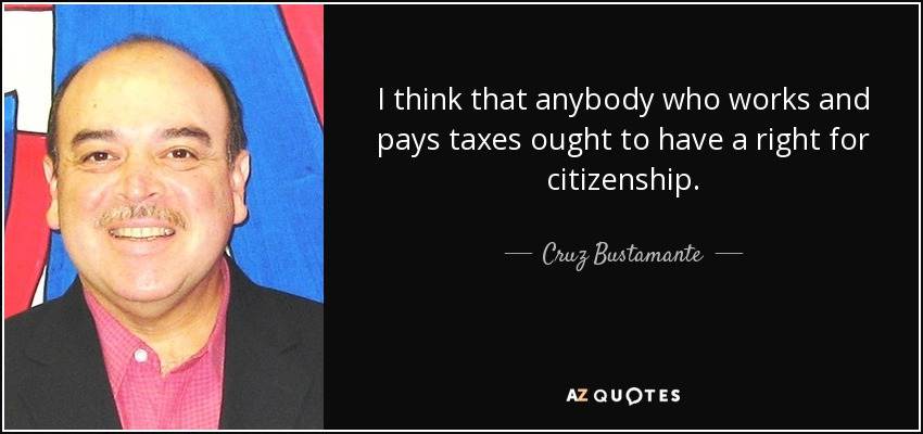 I think that anybody who works and pays taxes ought to have a right for citizenship. - Cruz Bustamante