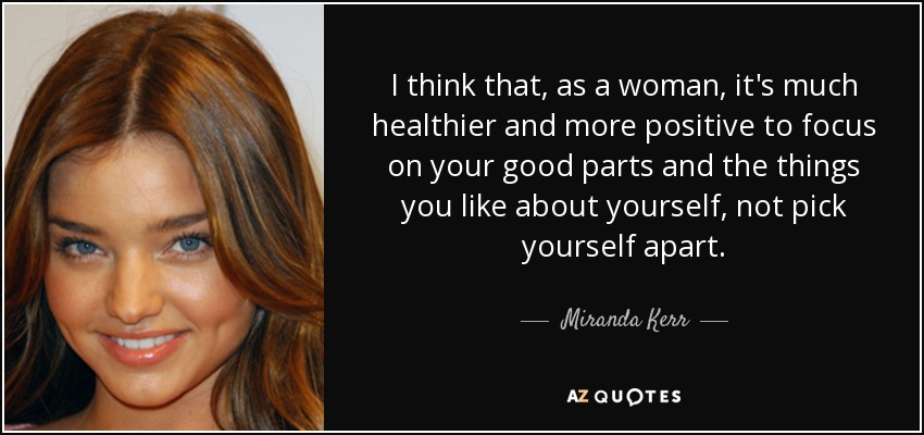 I think that, as a woman, it's much healthier and more positive to focus on your good parts and the things you like about yourself, not pick yourself apart. - Miranda Kerr