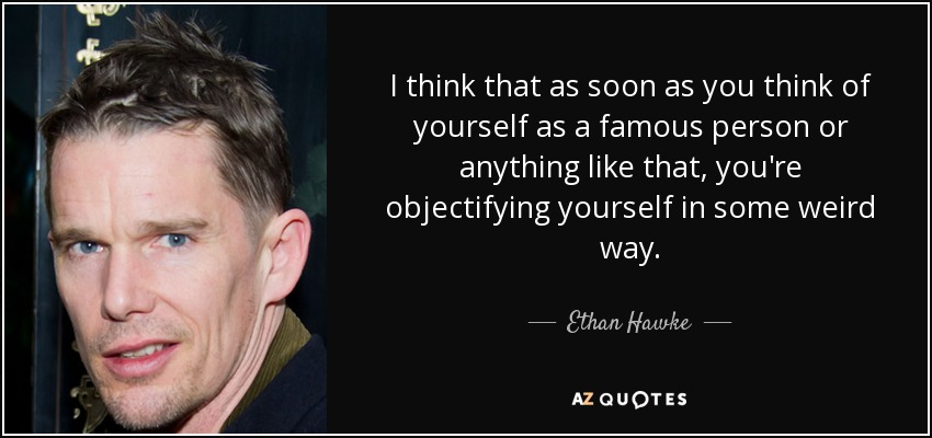 I think that as soon as you think of yourself as a famous person or anything like that, you're objectifying yourself in some weird way. - Ethan Hawke