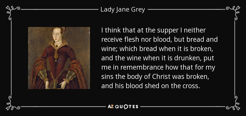 I think that at the supper I neither receive flesh nor blood, but bread and wine; which bread when it is broken, and the wine when it is drunken, put me in remembrance how that for my sins the body of Christ was broken, and his blood shed on the cross. - Lady Jane Grey