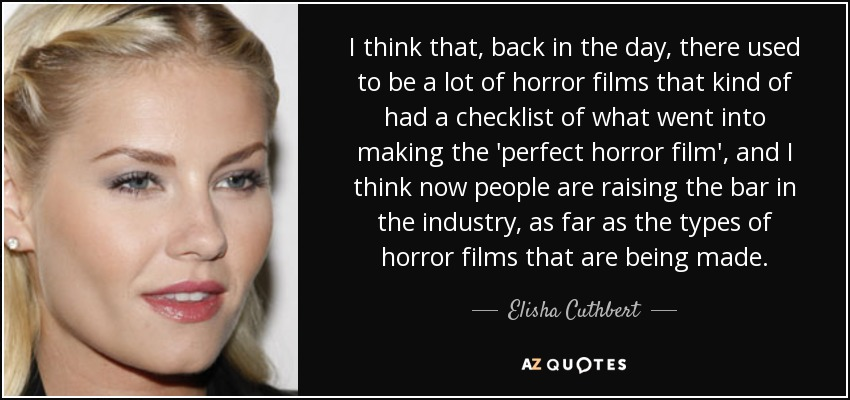I think that, back in the day, there used to be a lot of horror films that kind of had a checklist of what went into making the 'perfect horror film', and I think now people are raising the bar in the industry, as far as the types of horror films that are being made. - Elisha Cuthbert