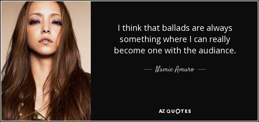 I think that ballads are always something where I can really become one with the audiance. - Namie Amuro