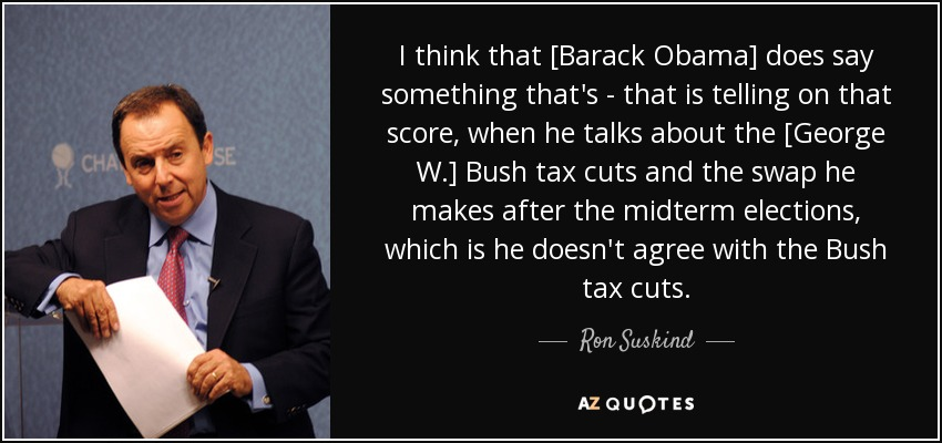 I think that [Barack Obama] does say something that's - that is telling on that score, when he talks about the [George W.] Bush tax cuts and the swap he makes after the midterm elections, which is he doesn't agree with the Bush tax cuts. - Ron Suskind