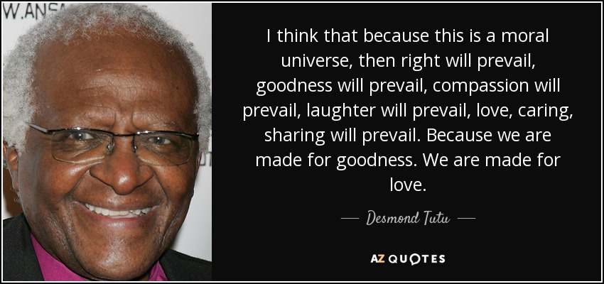 I think that because this is a moral universe, then right will prevail, goodness will prevail, compassion will prevail, laughter will prevail, love, caring, sharing will prevail. Because we are made for goodness. We are made for love. - Desmond Tutu