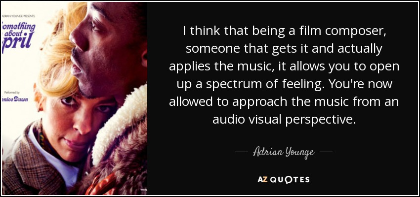 I think that being a film composer, someone that gets it and actually applies the music, it allows you to open up a spectrum of feeling. You're now allowed to approach the music from an audio visual perspective. - Adrian Younge