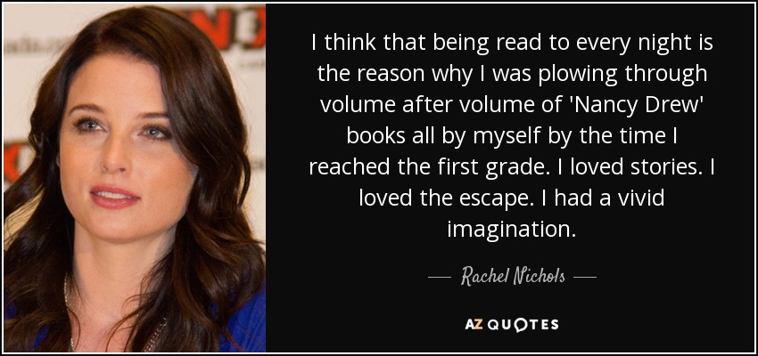 I think that being read to every night is the reason why I was plowing through volume after volume of 'Nancy Drew' books all by myself by the time I reached the first grade. I loved stories. I loved the escape. I had a vivid imagination. - Rachel Nichols