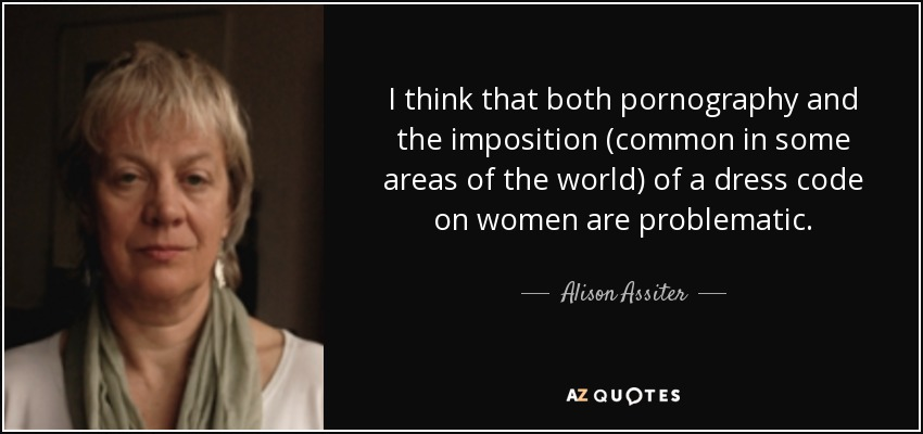 I think that both pornography and the imposition (common in some areas of the world) of a dress code on women are problematic. - Alison Assiter