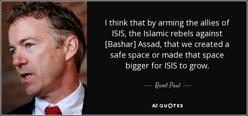 I think that by arming the allies of ISIS, the Islamic rebels against [Bashar] Assad, that we created a safe space or made that space bigger for ISIS to grow. - Rand Paul