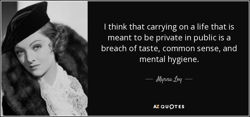 I think that carrying on a life that is meant to be private in public is a breach of taste, common sense, and mental hygiene. - Myrna Loy