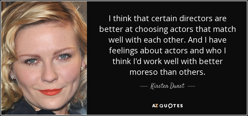 I think that certain directors are better at choosing actors that match well with each other. And I have feelings about actors and who I think I'd work well with better moreso than others. - Kirsten Dunst