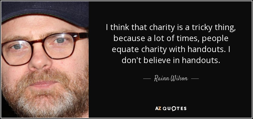 I think that charity is a tricky thing, because a lot of times, people equate charity with handouts. I don't believe in handouts. - Rainn Wilson