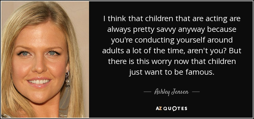 I think that children that are acting are always pretty savvy anyway because you're conducting yourself around adults a lot of the time, aren't you? But there is this worry now that children just want to be famous. - Ashley Jensen