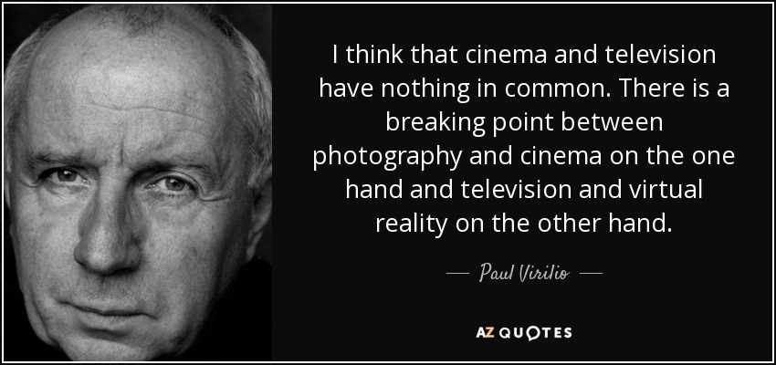 I think that cinema and television have nothing in common. There is a breaking point between photography and cinema on the one hand and television and virtual reality on the other hand. - Paul Virilio