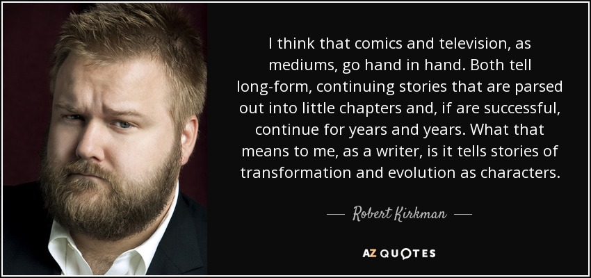 I think that comics and television, as mediums, go hand in hand. Both tell long-form, continuing stories that are parsed out into little chapters and, if are successful, continue for years and years. What that means to me, as a writer, is it tells stories of transformation and evolution as characters. - Robert Kirkman