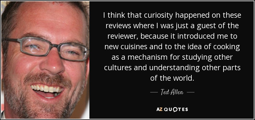 I think that curiosity happened on these reviews where I was just a guest of the reviewer, because it introduced me to new cuisines and to the idea of cooking as a mechanism for studying other cultures and understanding other parts of the world. - Ted Allen