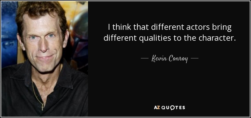 I think that different actors bring different qualities to the character. - Kevin Conroy