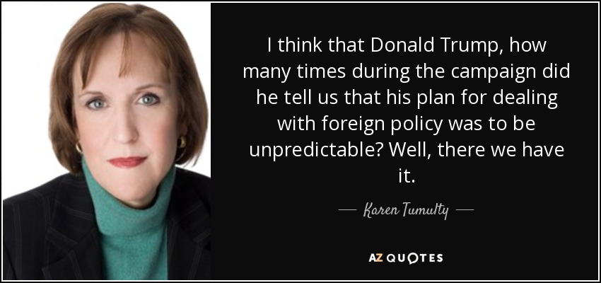 I think that Donald Trump, how many times during the campaign did he tell us that his plan for dealing with foreign policy was to be unpredictable? Well, there we have it. - Karen Tumulty