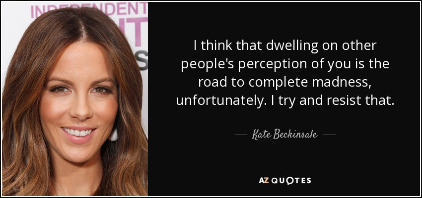 I think that dwelling on other people's perception of you is the road to complete madness, unfortunately. I try and resist that. - Kate Beckinsale