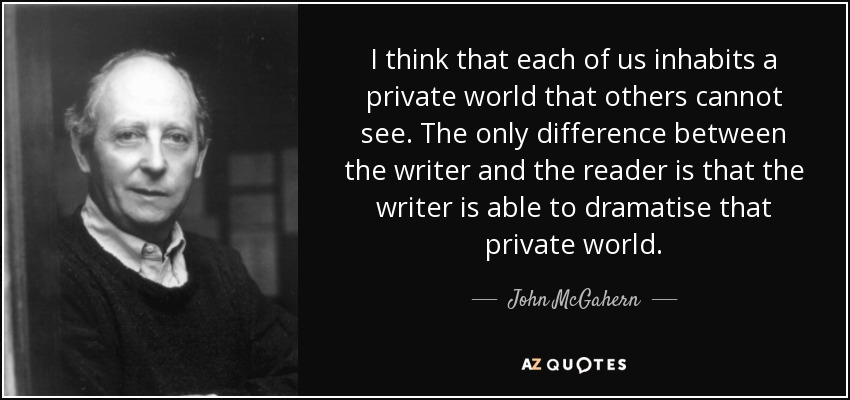 I think that each of us inhabits a private world that others cannot see. The only difference between the writer and the reader is that the writer is able to dramatise that private world. - John McGahern