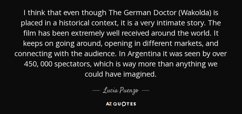 I think that even though The German Doctor (Wakolda) is placed in a historical context , it is a very intimate story. The film has been extremely well received around the world. It keeps on going around, opening in different markets, and connecting with the audience. In Argentina it was seen by over 450, 000 spectators, which is way more than anything we could have imagined. - Lucia Puenzo