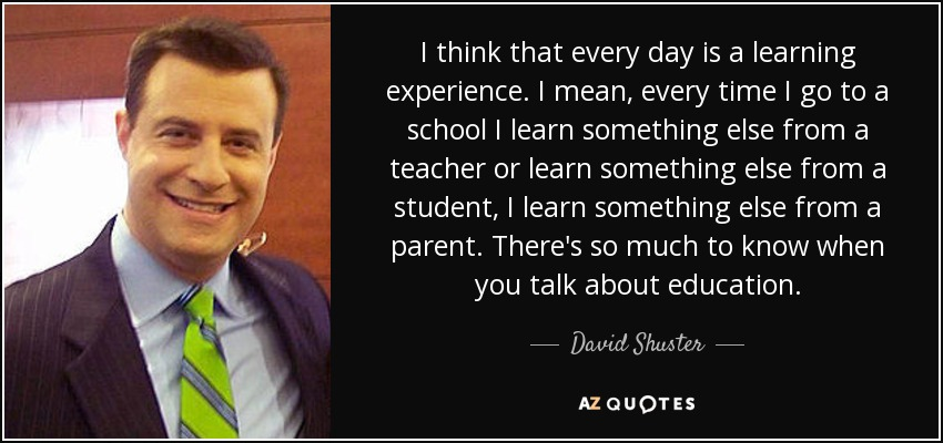 I think that every day is a learning experience. I mean, every time I go to a school I learn something else from a teacher or learn something else from a student, I learn something else from a parent. There's so much to know when you talk about education. - David Shuster