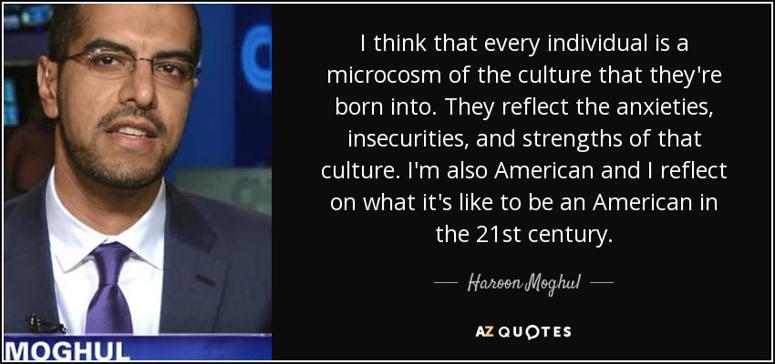 I think that every individual is a microcosm of the culture that they're born into. They reflect the anxieties, insecurities, and strengths of that culture. I'm also American and I reflect on what it's like to be an American in the 21st century. - Haroon Moghul