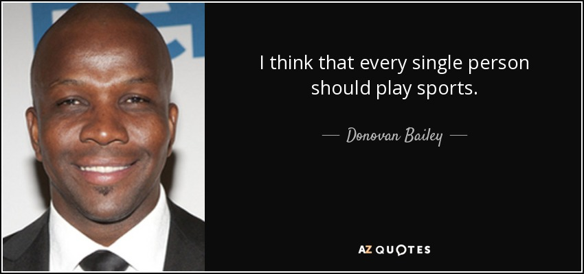 I think that every single person should play sports. - Donovan Bailey