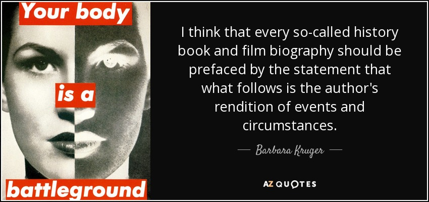 I think that every so-called history book and film biography should be prefaced by the statement that what follows is the author's rendition of events and circumstances. - Barbara Kruger