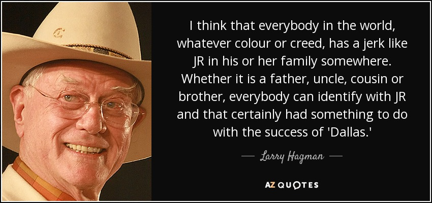 I think that everybody in the world, whatever colour or creed, has a jerk like JR in his or her family somewhere. Whether it is a father, uncle, cousin or brother, everybody can identify with JR and that certainly had something to do with the success of 'Dallas.' - Larry Hagman