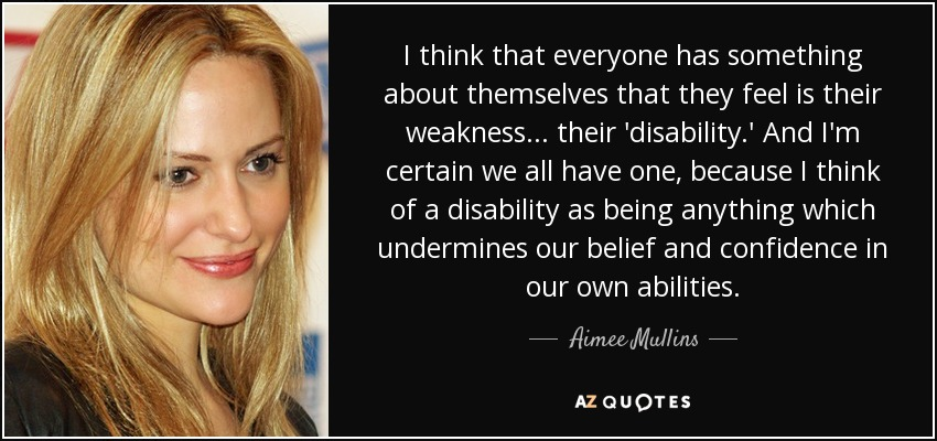 I think that everyone has something about themselves that they feel is their weakness... their 'disability.' And I'm certain we all have one, because I think of a disability as being anything which undermines our belief and confidence in our own abilities. - Aimee Mullins