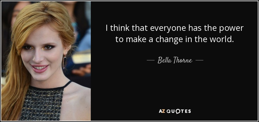 I think that everyone has the power to make a change in the world. - Bella Thorne