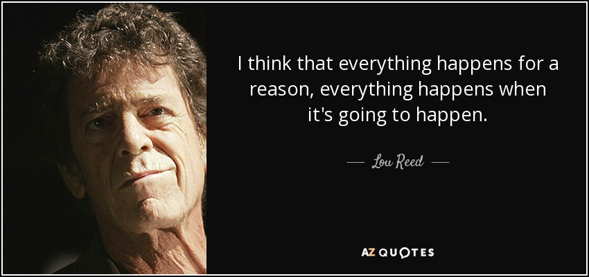 I think that everything happens for a reason, everything happens when it's going to happen. - Lou Reed