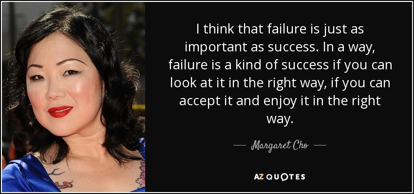 I think that failure is just as important as success. In a way, failure is a kind of success if you can look at it in the right way, if you can accept it and enjoy it in the right way. - Margaret Cho