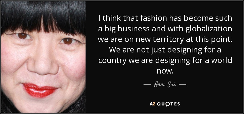 I think that fashion has become such a big business and with globalization we are on new territory at this point. We are not just designing for a country we are designing for a world now. - Anna Sui