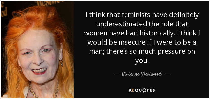 I think that feminists have definitely underestimated the role that women have had historically. I think I would be insecure if I were to be a man; there's so much pressure on you. - Vivienne Westwood