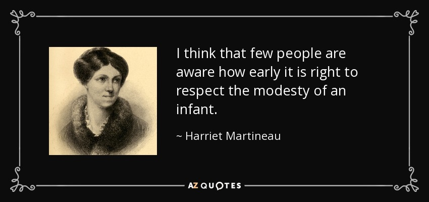 I think that few people are aware how early it is right to respect the modesty of an infant. - Harriet Martineau