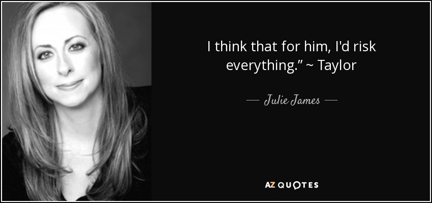 "I think that for him, I'd risk everything."" ~ Taylor - Julie James"