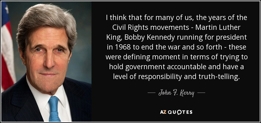 I think that for many of us, the years of the Civil Rights movements - Martin Luther King, Bobby Kennedy running for president in 1968 to end the war and so forth - these were defining moment in terms of trying to hold government accountable and have a level of responsibility and truth-telling. - John F. Kerry