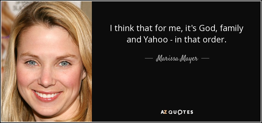 I think that for me, it's God, family and Yahoo - in that order. - Marissa Mayer