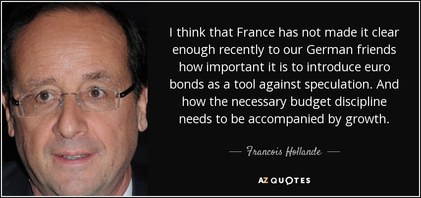 I think that France has not made it clear enough recently to our German friends how important it is to introduce euro bonds as a tool against speculation. And how the necessary budget discipline needs to be accompanied by growth. - Francois Hollande