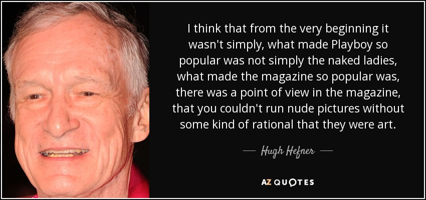I think that from the very beginning it wasn't simply, what made Playboy so popular was not simply the naked ladies, what made the magazine so popular was, there was a point of view in the magazine, that you couldn't run nude pictures without some kind of rational that they were art. - Hugh Hefner
