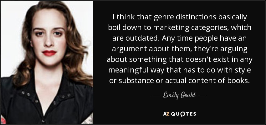 I think that genre distinctions basically boil down to marketing categories, which are outdated. Any time people have an argument about them, they're arguing about something that doesn't exist in any meaningful way that has to do with style or substance or actual content of books. - Emily Gould