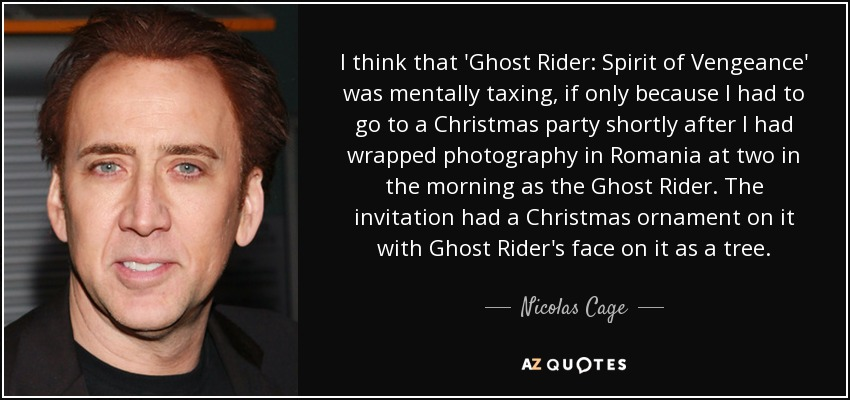 I think that 'Ghost Rider: Spirit of Vengeance' was mentally taxing, if only because I had to go to a Christmas party shortly after I had wrapped photography in Romania at two in the morning as the Ghost Rider. The invitation had a Christmas ornament on it with Ghost Rider's face on it as a tree. - Nicolas Cage