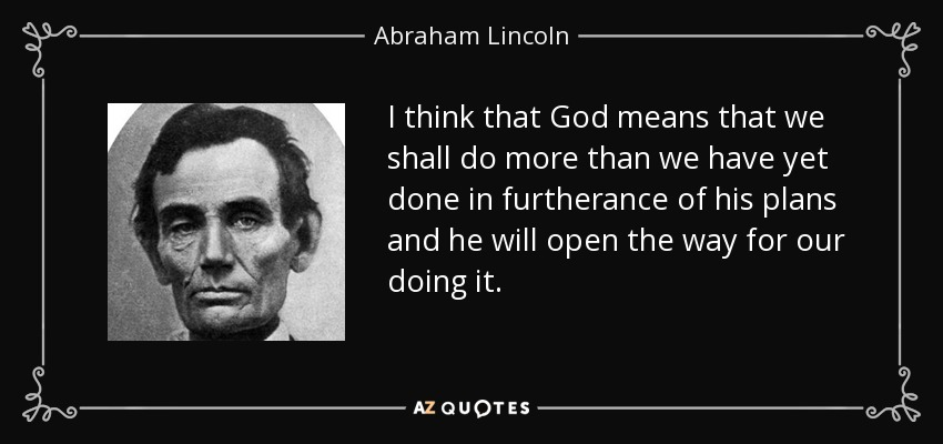 I think that God means that we shall do more than we have yet done in furtherance of his plans and he will open the way for our doing it. - Abraham Lincoln