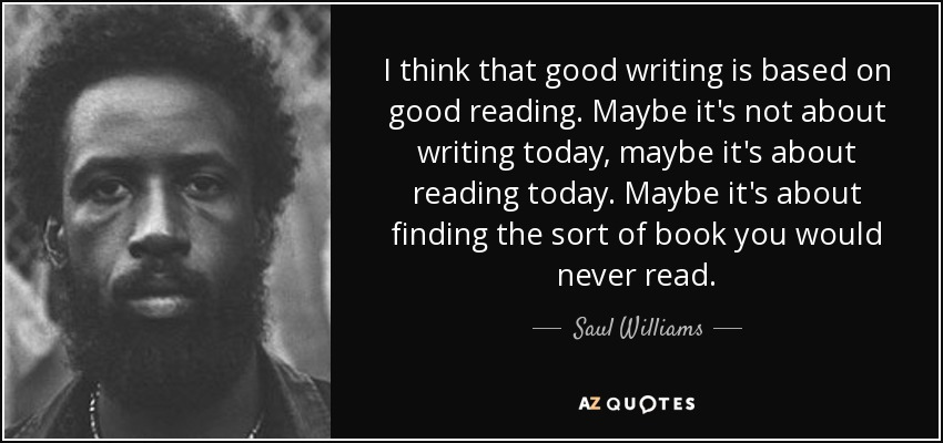 I think that good writing is based on good reading. Maybe it's not about writing today, maybe it's about reading today. Maybe it's about finding the sort of book you would never read. - Saul Williams