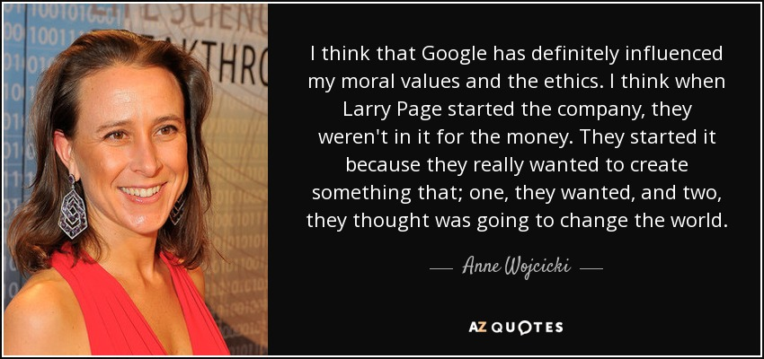 I think that Google has definitely influenced my moral values and the ethics. I think when Larry Page started the company, they weren't in it for the money. They started it because they really wanted to create something that; one, they wanted, and two, they thought was going to change the world. - Anne Wojcicki