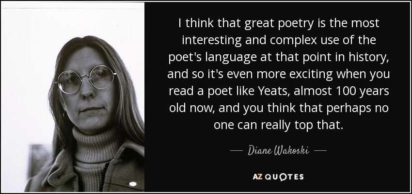 I think that great poetry is the most interesting and complex use of the poet's language at that point in history, and so it's even more exciting when you read a poet like Yeats, almost 100 years old now, and you think that perhaps no one can really top that. - Diane Wakoski