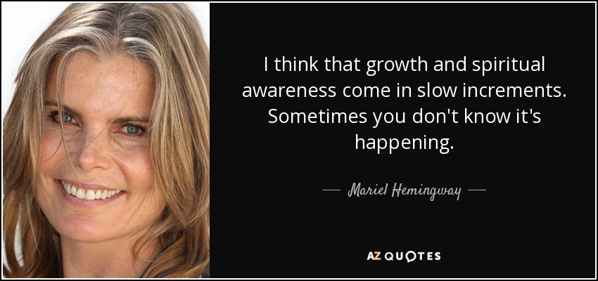 I think that growth and spiritual awareness come in slow increments. Sometimes you don't know it's happening. - Mariel Hemingway