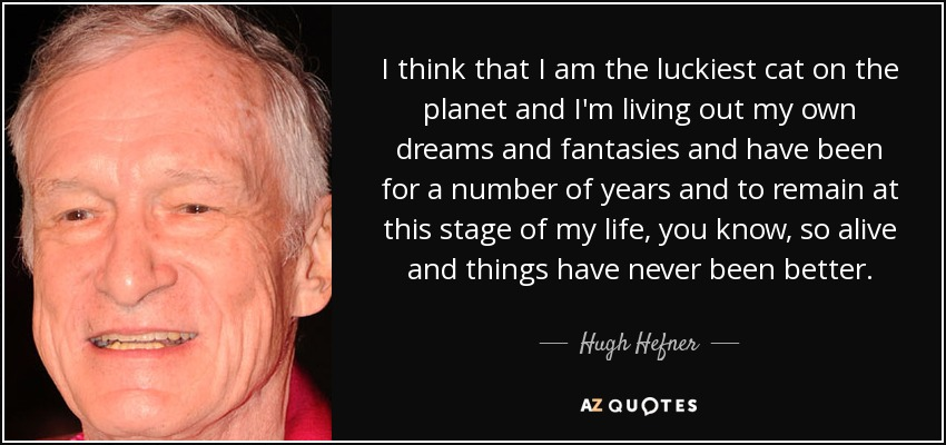 I think that I am the luckiest cat on the planet and I'm living out my own dreams and fantasies and have been for a number of years and to remain at this stage of my life, you know, so alive and things have never been better. - Hugh Hefner